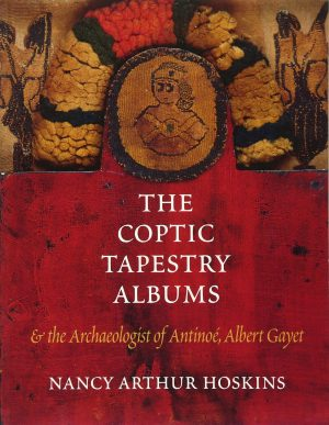 The Coptic Tapestry Albums: And the Archaeologist of Antinoe, Albert Gayet